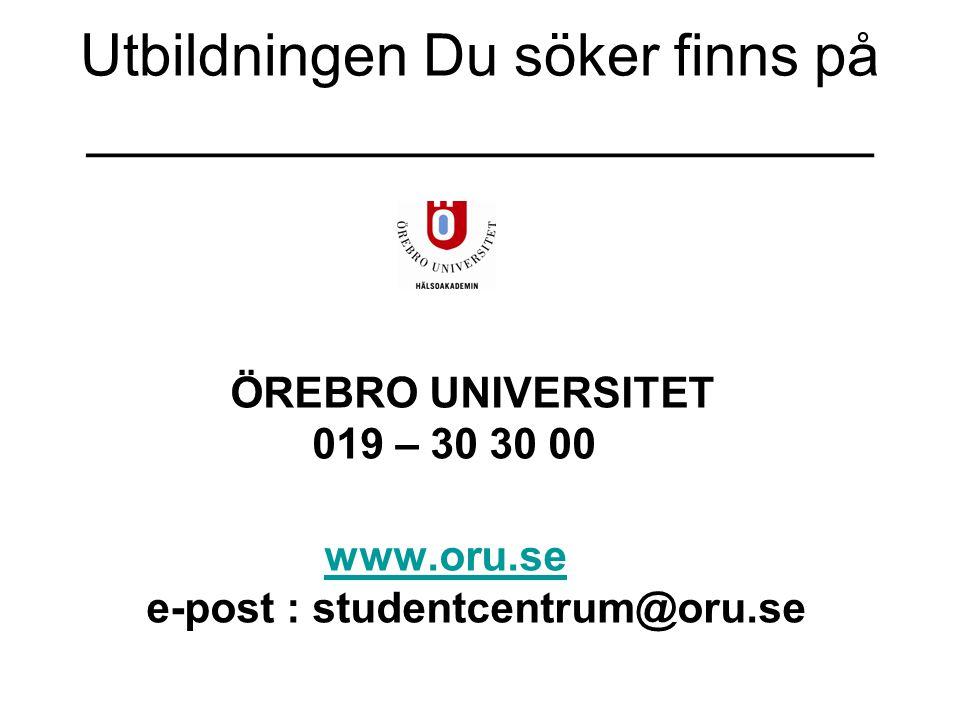 Utbildningen Du söker finns på ________________________ ÖREBRO UNIVERSITET 019 – 30 30 00 www.oru.se e-post : studentcentrum@oru.sewww.oru.se