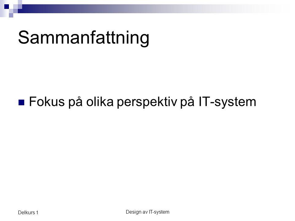 Design av IT-system Delkurs 1 Sammanfattning  Fokus på olika perspektiv på IT-system