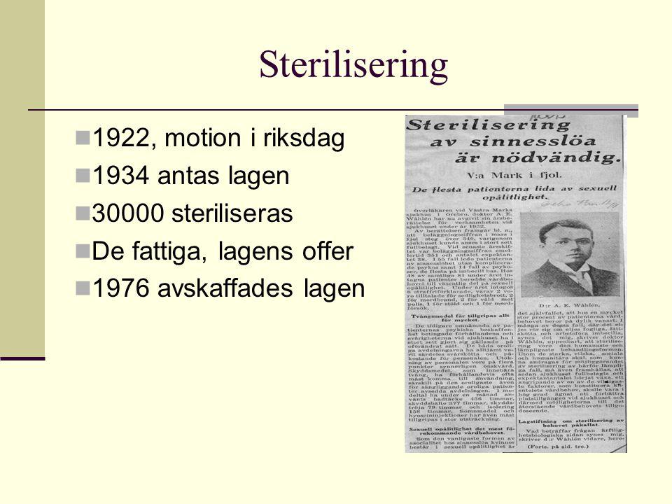 Sterilisering  1922, motion i riksdag  1934 antas lagen  30000 steriliseras  De fattiga, lagens offer  1976 avskaffades lagen