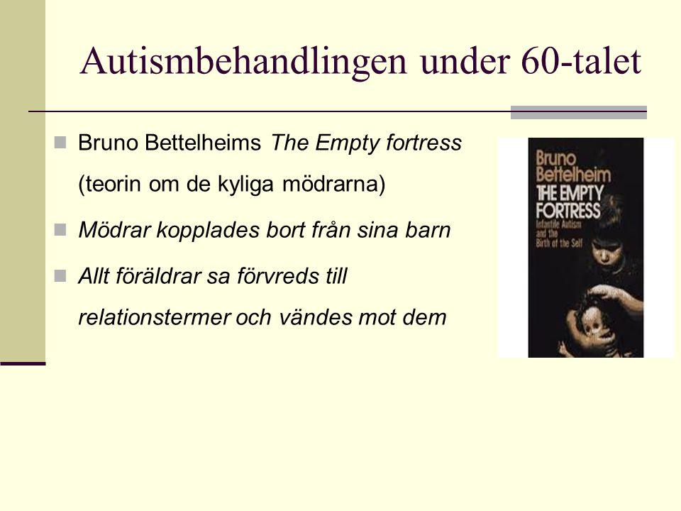 Autismbehandlingen under 60-talet  Bruno Bettelheims The Empty fortress (teorin om de kyliga mödrarna)  Mödrar kopplades bort från sina barn  Allt