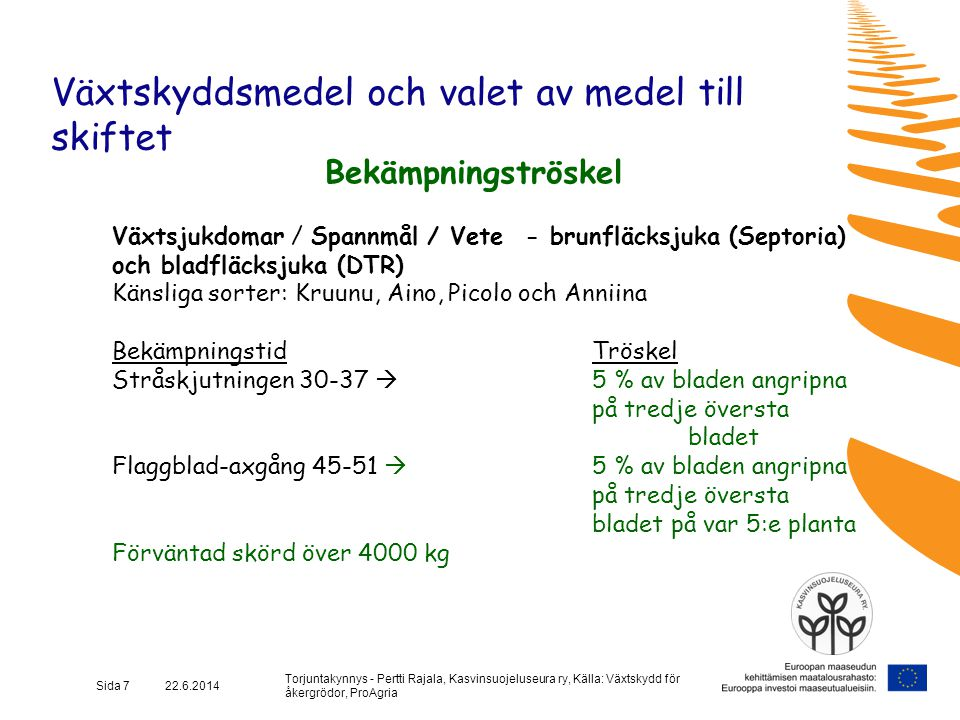 Torjuntakynnys - Pertti Rajala, Kasvinsuojeluseura ry, Källa: Växtskydd för åkergrödor, ProAgria Sida 8 22.6.2014 Växtskyddsmedel och valet av medel till skiftet Bekämpningströskel Växtsjukdomar / Spannmål / Havre - Havrens bladfläcksjuka Känsliga sorter Aslak, Eemeli, Peppi, Veli BekämpningstidTröskel Stråskjutningsskedet 30-37  5 % av bladen förorenade axbildning 51: på tredje översta bladet på var 3:e planta (om tätt bestånd, hög förväntad skörd, regnigt väder och känslig sort)