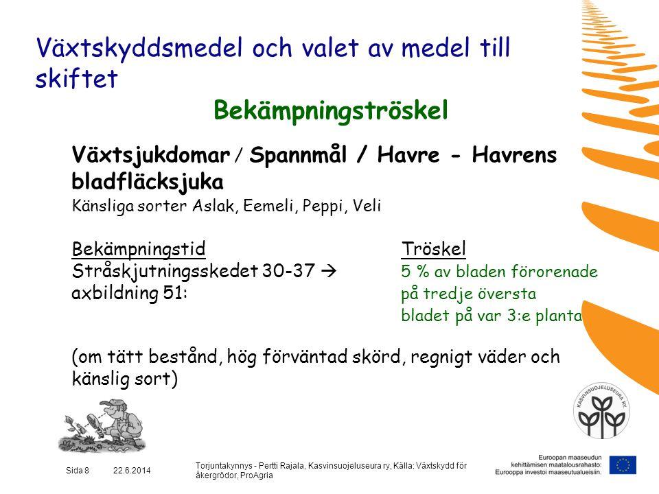 Torjuntakynnys - Pertti Rajala, Kasvinsuojeluseura ry, Källa: Växtskydd för åkergrödor, ProAgria Sida 9 22.6.2014 Växtskyddsmedel och valet av medel till skiftet Bekämpningströskel Växtsjukdomar / Spannmål/vete, råg, korn - Mjöldagg Känsliga sorter (höstvete) Kruunu, Aino, Tjalve (råg) Elvi, Riihi / (korn) Rolfi, Artturi, Jyvä, Polartop, Gaute BekämpningstidTröskel Stråskjutning 30-37  till axgång (51)på tredje översta bladet och i bladslidan finns begynnade symtom på var 3:e-5:e planta (Om förväntad skörd är över 4000 kg, fuktigt på natten, varmt och blåsigt på dagen samt sorten känslig )