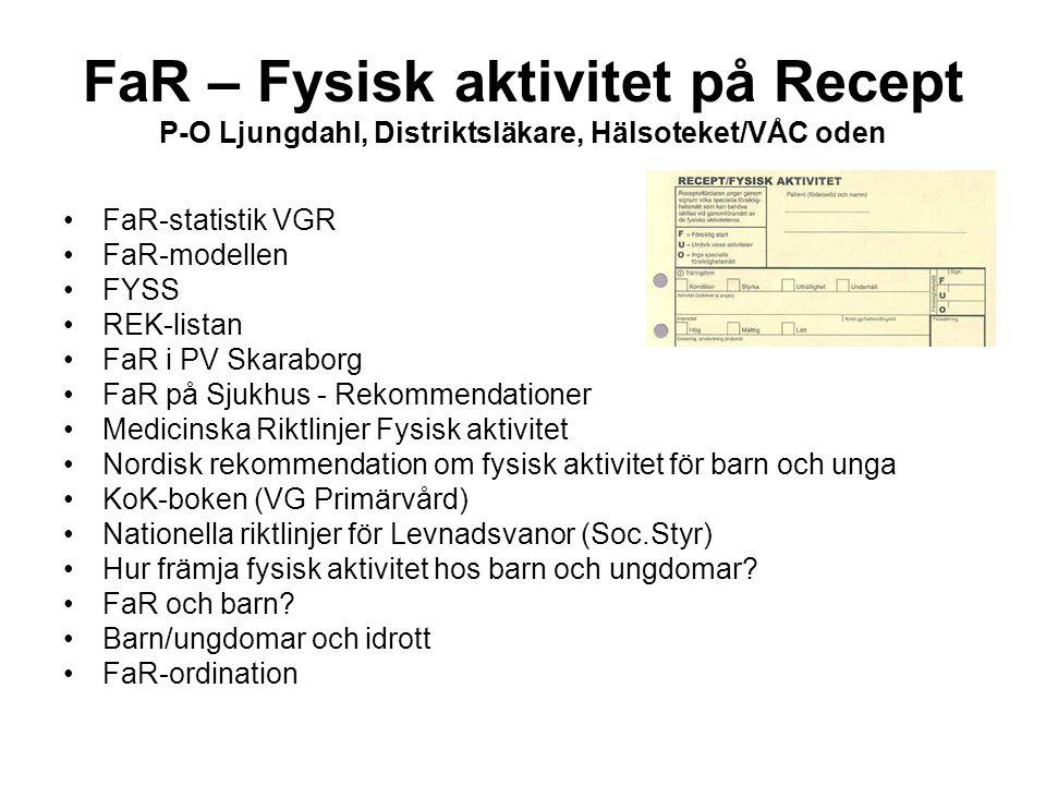 FaR – Fysisk aktivitet på Recept P-O Ljungdahl, Distriktsläkare, Hälsoteket/VÅC oden •FaR-statistik VGR •FaR-modellen •FYSS •REK-listan •FaR i PV Skar