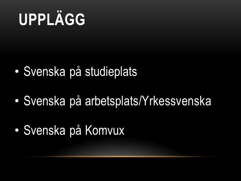 UPPLÄGG • Svenska på studieplats • Svenska på arbetsplats/Yrkessvenska • Svenska på Komvux
