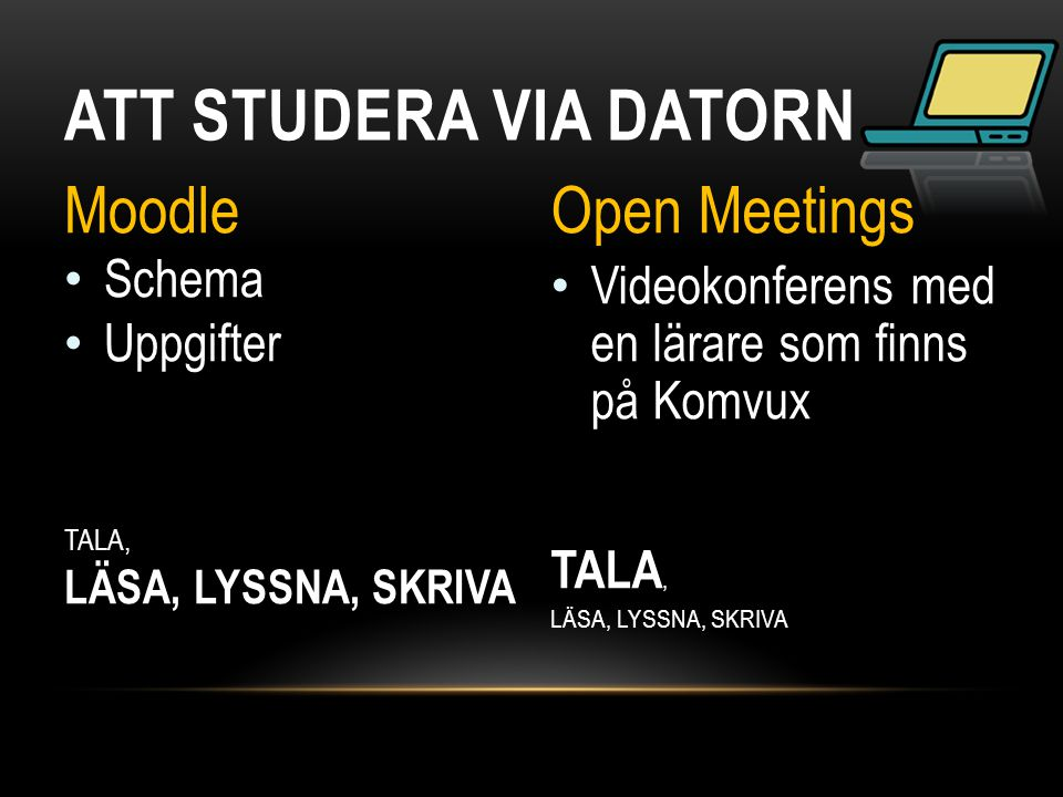 ATT STUDERA VIA DATORN Moodle • Schema • Uppgifter TALA, LÄSA, LYSSNA, SKRIVA Open Meetings • Videokonferens med en lärare som finns på Komvux TALA, L