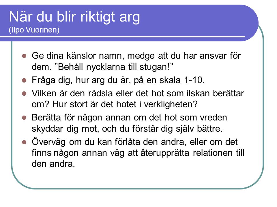 """När du blir riktigt arg (Ilpo Vuorinen)  Ge dina känslor namn, medge att du har ansvar för dem. """"Behåll nycklarna till stugan!""""  Fråga dig, hur arg"""