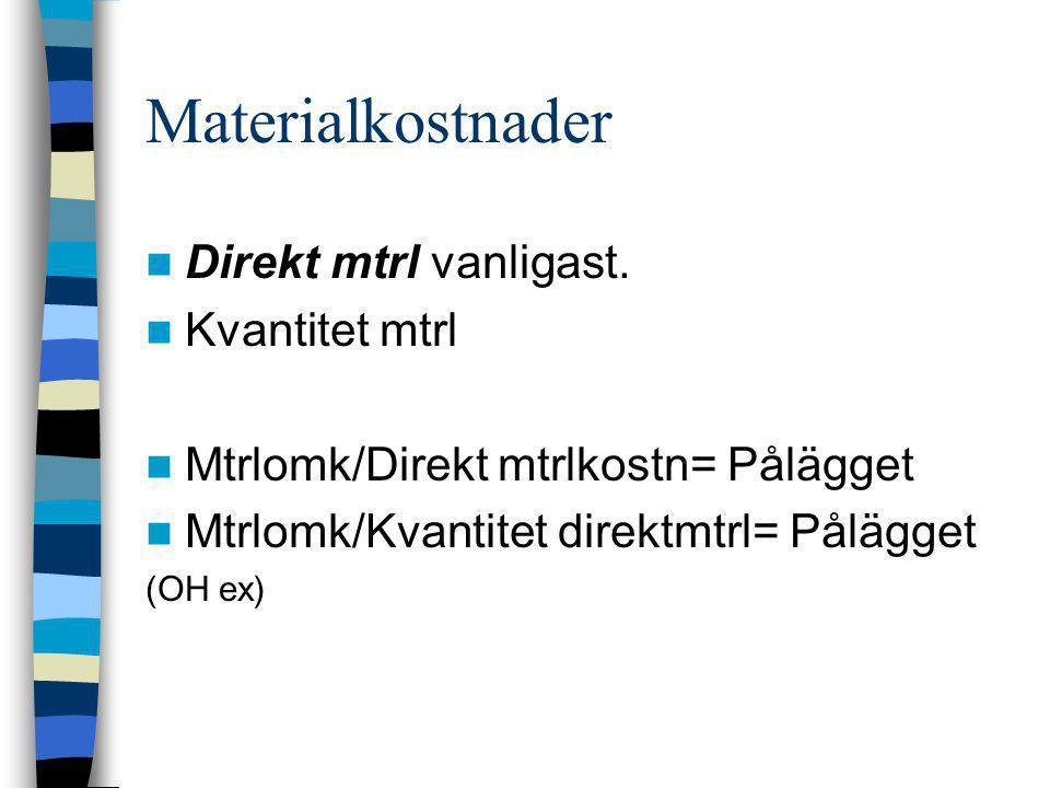 Materialkostnader  Direkt mtrl vanligast.  Kvantitet mtrl  Mtrlomk/Direkt mtrlkostn= Pålägget  Mtrlomk/Kvantitet direktmtrl= Pålägget (OH ex)