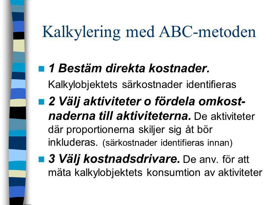 Kalkylering med ABC-metoden  1 Bestäm direkta kostnader. Kalkylobjektets särkostnader identifieras  2 Välj aktiviteter o fördela omkost- naderna til