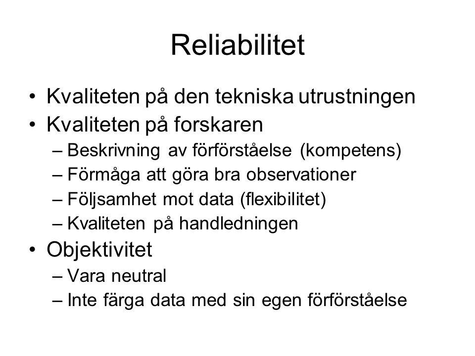 Reliabilitet •Kvaliteten på den tekniska utrustningen •Kvaliteten på forskaren –Beskrivning av förförståelse (kompetens) –Förmåga att göra bra observa