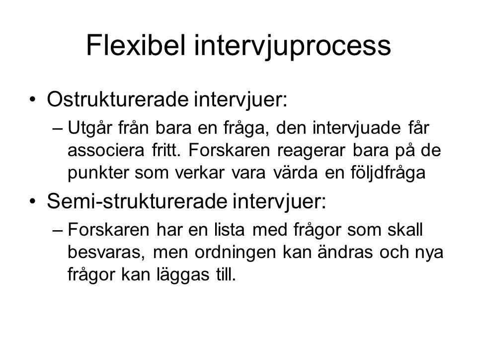 Flexibel intervjuprocess •Ostrukturerade intervjuer: –Utgår från bara en fråga, den intervjuade får associera fritt. Forskaren reagerar bara på de pun