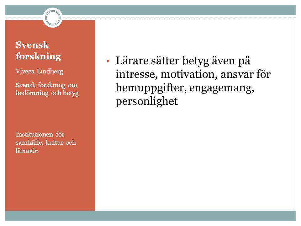 Svensk forskning Viveca Lindberg Svensk forskning om bedömning och betyg Institutionen för samhälle, kultur och lärande • Lärare sätter betyg även på intresse, motivation, ansvar för hemuppgifter, engagemang, personlighet