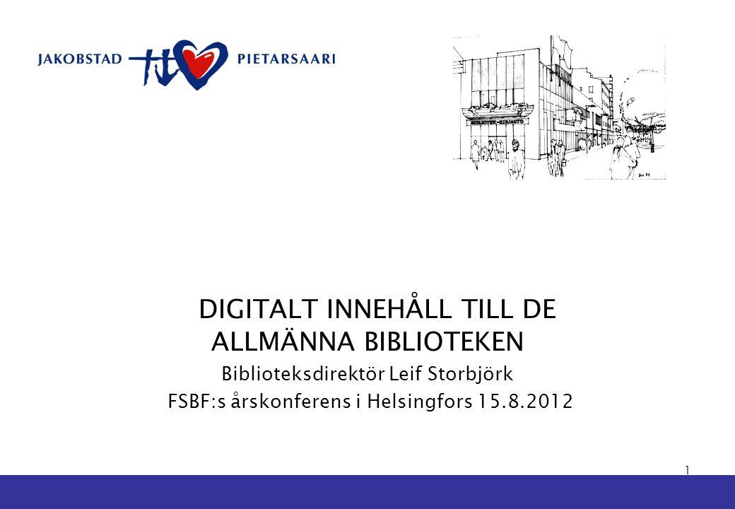DIGITALT INNEHÅLL TILL DE ALLMÄNNA BIBLIOTEKEN Biblioteksdirektör Leif Storbjörk FSBF:s årskonferens i Helsingfors 15.8.2012 1