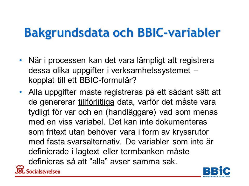 Bakgrundsdata och BBIC-variabler •När i processen kan det vara lämpligt att registrera dessa olika uppgifter i verksamhetssystemet – kopplat till ett