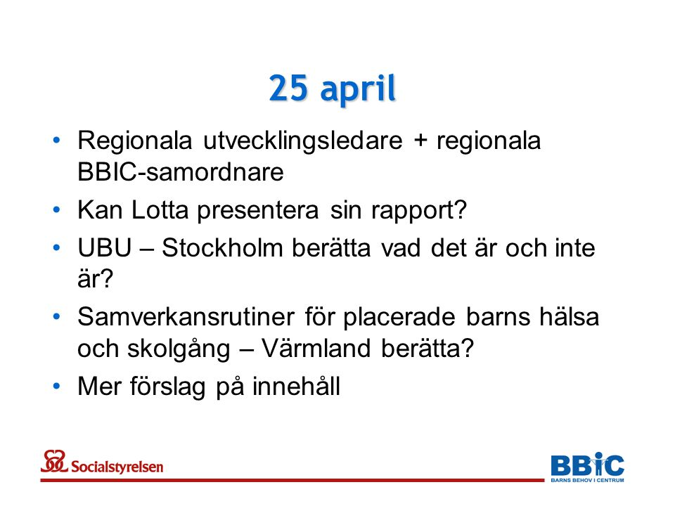 25 april •Regionala utvecklingsledare + regionala BBIC-samordnare •Kan Lotta presentera sin rapport? •UBU – Stockholm berätta vad det är och inte är?