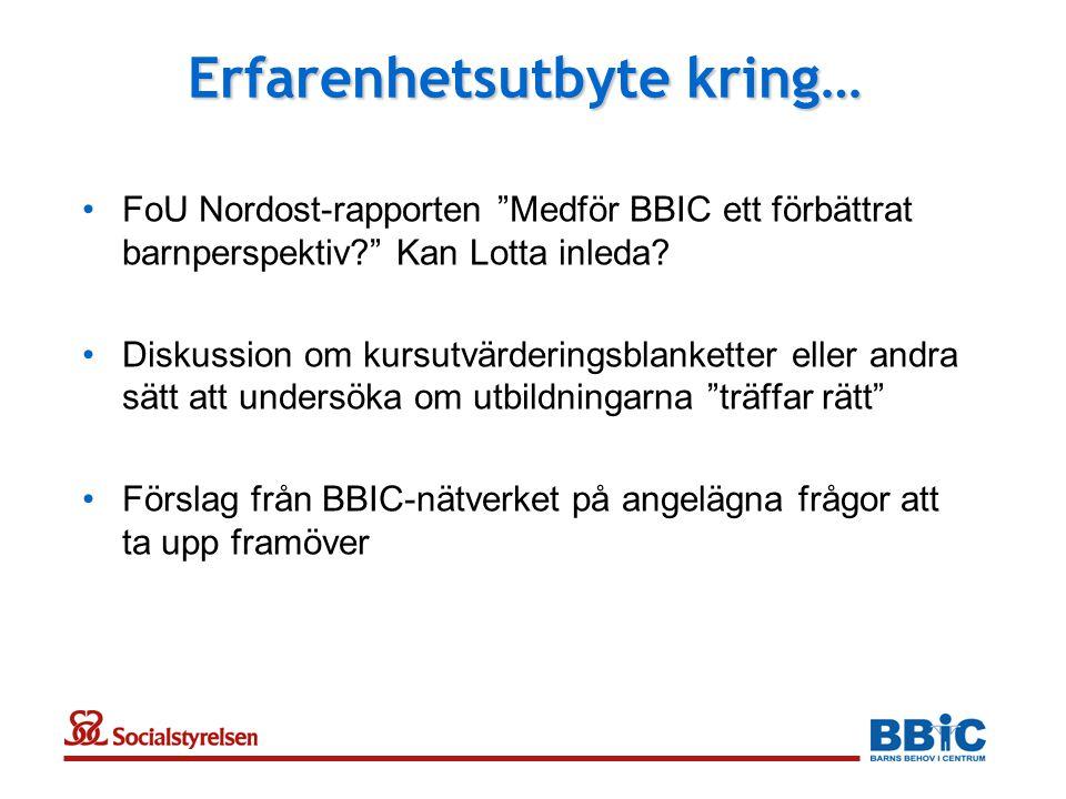 """Erfarenhetsutbyte kring… •FoU Nordost-rapporten """"Medför BBIC ett förbättrat barnperspektiv?"""" Kan Lotta inleda? •Diskussion om kursutvärderingsblankett"""