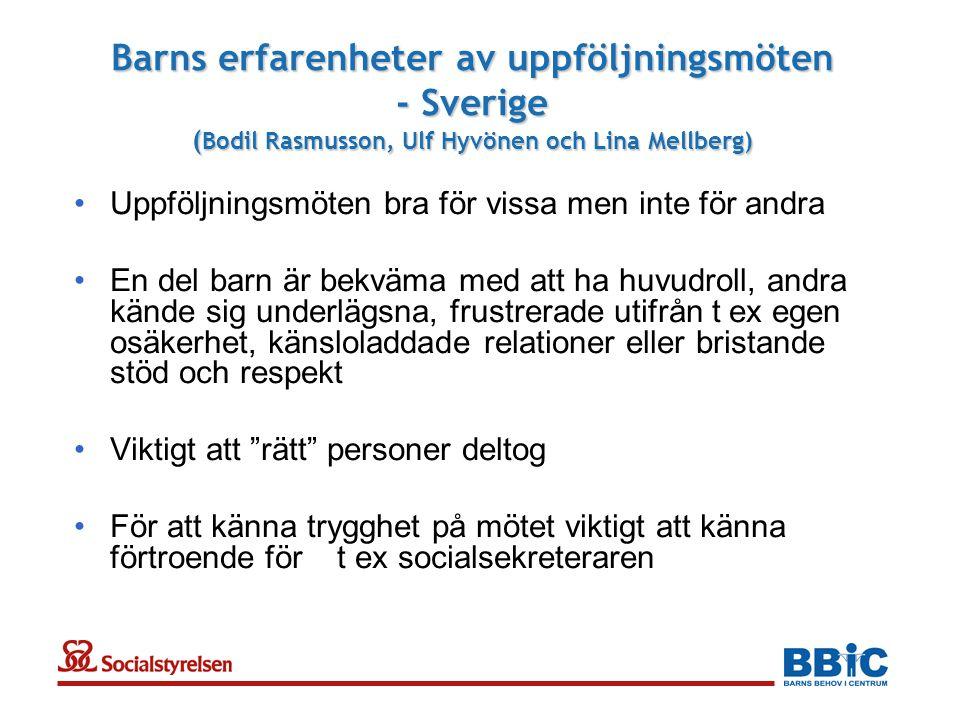 Barns erfarenheter av uppföljningsmöten - Sverige ( Bodil Rasmusson, Ulf Hyvönen och Lina Mellberg) •Uppföljningsmöten bra för vissa men inte för andra •En del barn är bekväma med att ha huvudroll, andra kände sig underlägsna, frustrerade utifrån t ex egen osäkerhet, känsloladdade relationer eller bristande stöd och respekt •Viktigt att rätt personer deltog •För att känna trygghet på mötet viktigt att känna förtroende för t ex socialsekreteraren