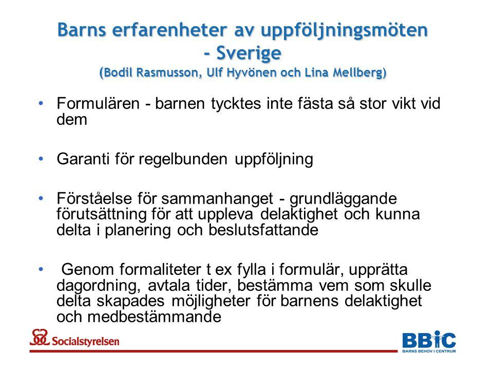 Barns erfarenheter av uppföljningsmöten - Sverige ( Bodil Rasmusson, Ulf Hyvönen och Lina Mellberg) •Formulären - barnen tycktes inte fästa så stor vikt vid dem •Garanti för regelbunden uppföljning •Förståelse för sammanhanget - grundläggande förutsättning för att uppleva delaktighet och kunna delta i planering och beslutsfattande • Genom formaliteter t ex fylla i formulär, upprätta dagordning, avtala tider, bestämma vem som skulle delta skapades möjligheter för barnens delaktighet och medbestämmande
