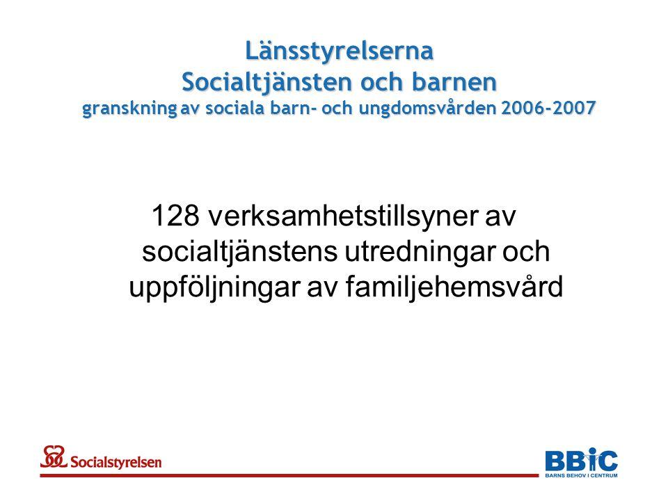 Länsstyrelserna Socialtjänsten och barnen granskning av sociala barn- och ungdomsvården 2006-2007 128 verksamhetstillsyner av socialtjänstens utredningar och uppföljningar av familjehemsvård