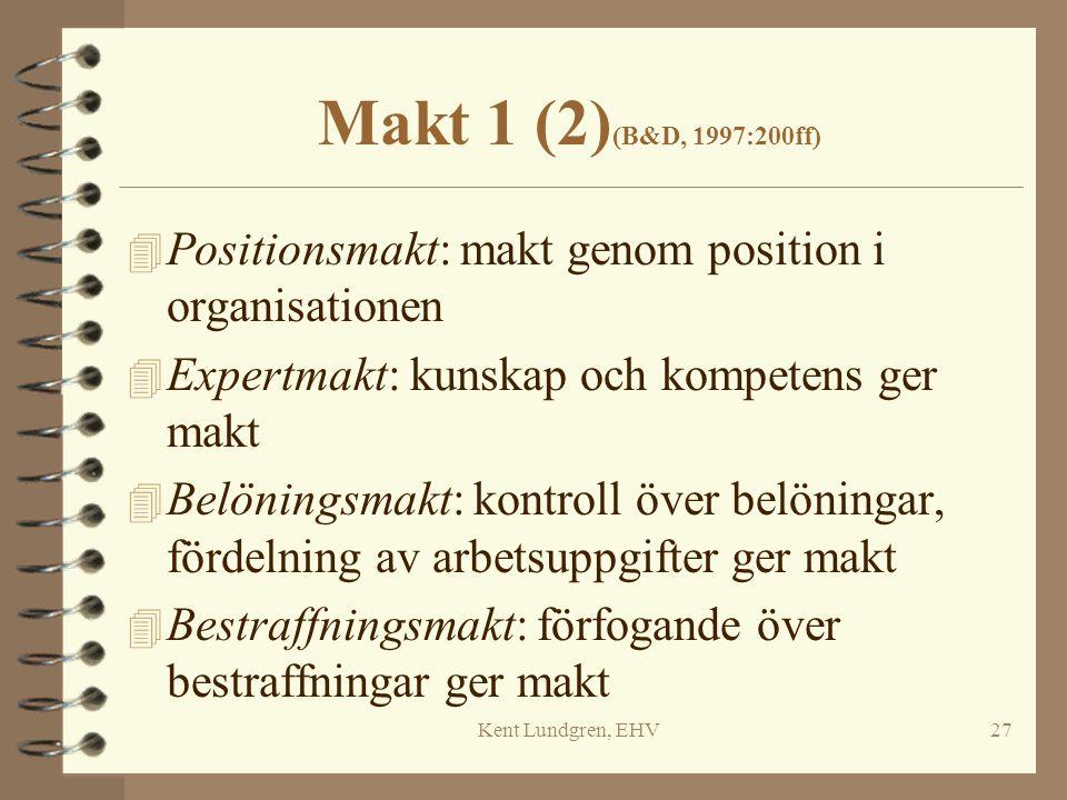 Kent Lundgren, EHV27 Makt 1 (2) (B&D, 1997:200ff) 4 Positionsmakt: makt genom position i organisationen 4 Expertmakt: kunskap och kompetens ger makt 4