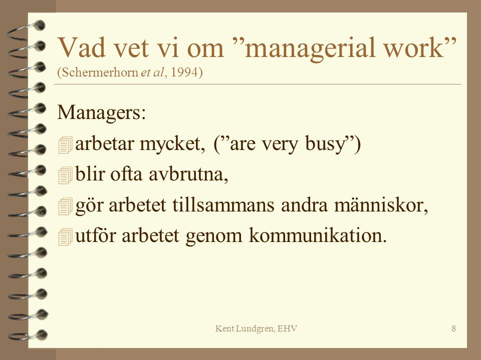 "Kent Lundgren, EHV8 Vad vet vi om ""managerial work"" (Schermerhorn et al, 1994) Managers: 4 arbetar mycket, (""are very busy"") 4 blir ofta avbrutna, 4 g"