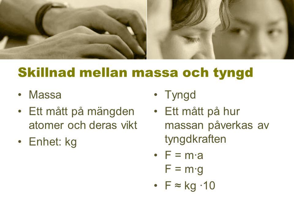 Skillnad mellan massa och tyngd •Massa •Ett mått på mängden atomer och deras vikt •Enhet: kg •Tyngd •Ett mått på hur massan påverkas av tyngdkraften •