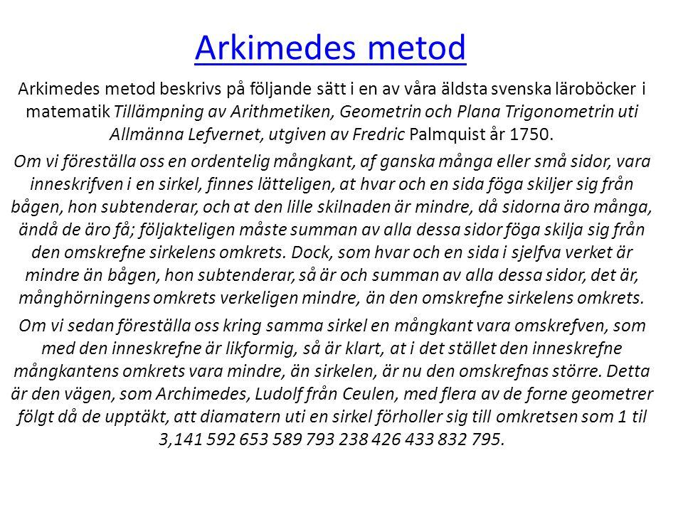 Arkimedes metod Arkimedes metod beskrivs på följande sätt i en av våra äldsta svenska läroböcker i matematik Tillämpning av Arithmetiken, Geometrin och Plana Trigonometrin uti Allmänna Lefvernet, utgiven av Fredric Palmquist år 1750.