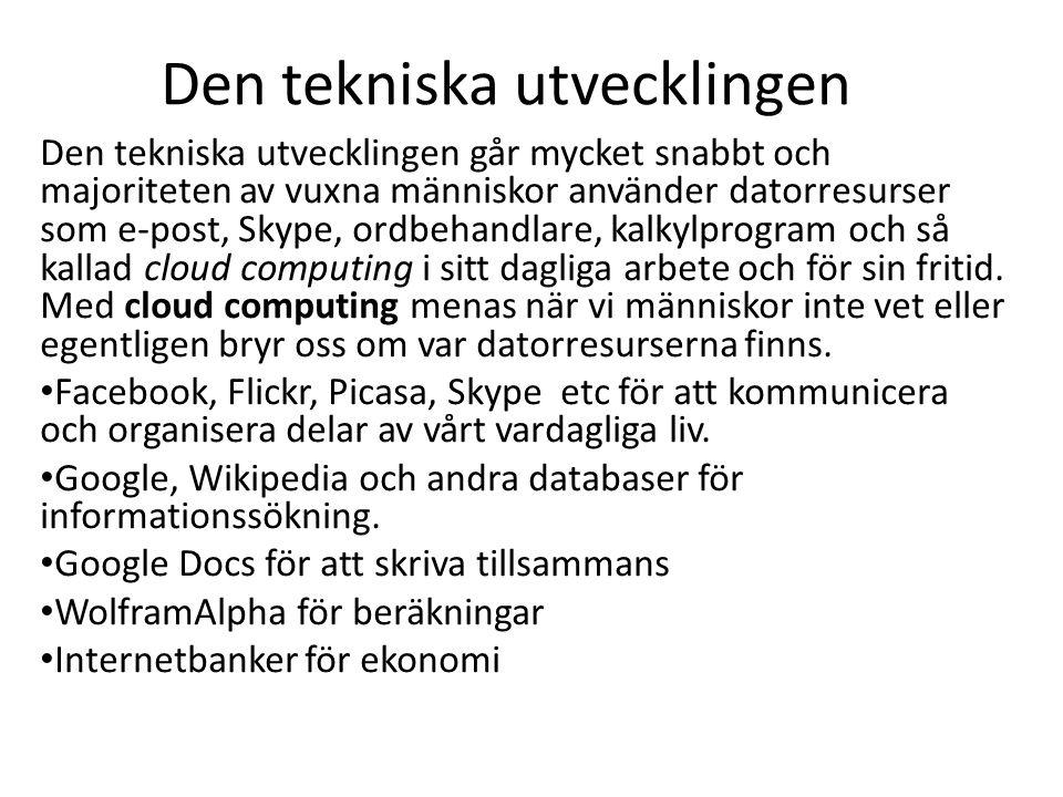 Den tekniska utvecklingen Den tekniska utvecklingen går mycket snabbt och majoriteten av vuxna människor använder datorresurser som e-post, Skype, ordbehandlare, kalkylprogram och så kallad cloud computing i sitt dagliga arbete och för sin fritid.