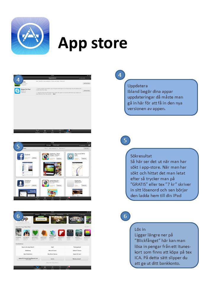 4 5 6 App store 4 5 6 Uppdatera Ibland begär dina appar uppdateringar då måste man gå in här för att få in den nya versionen av appen. Sökresultat Så