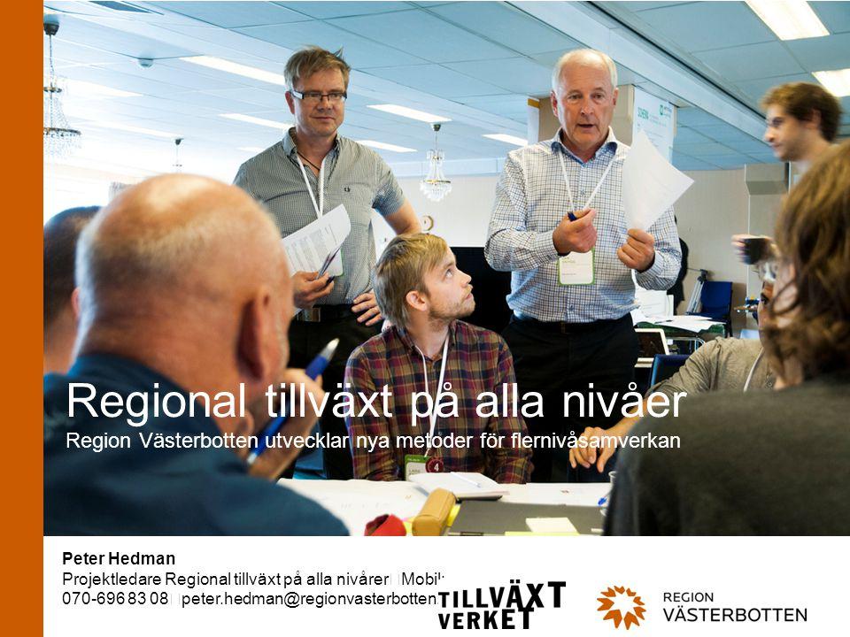 www.regionvasterbotten.se Regional tillväxt på alla nivåer Region Västerbotten utvecklar nya metoder för flernivåsamverkan Peter Hedman Projektledare Regional tillväxt på alla nivårer Mobil: 070-696 83 08 peter.hedman@regionvasterbotten.se