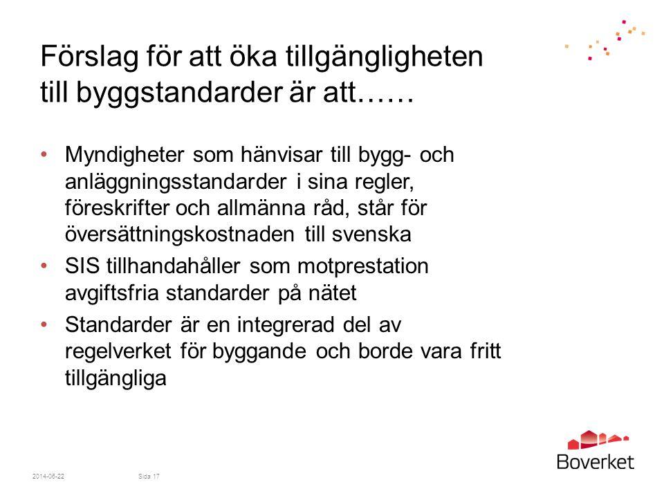 Förslag för att öka tillgängligheten till byggstandarder är att…… •Myndigheter som hänvisar till bygg- och anläggningsstandarder i sina regler, föreskrifter och allmänna råd, står för översättningskostnaden till svenska •SIS tillhandahåller som motprestation avgiftsfria standarder på nätet •Standarder är en integrerad del av regelverket för byggande och borde vara fritt tillgängliga 2014-06-22Sida 17