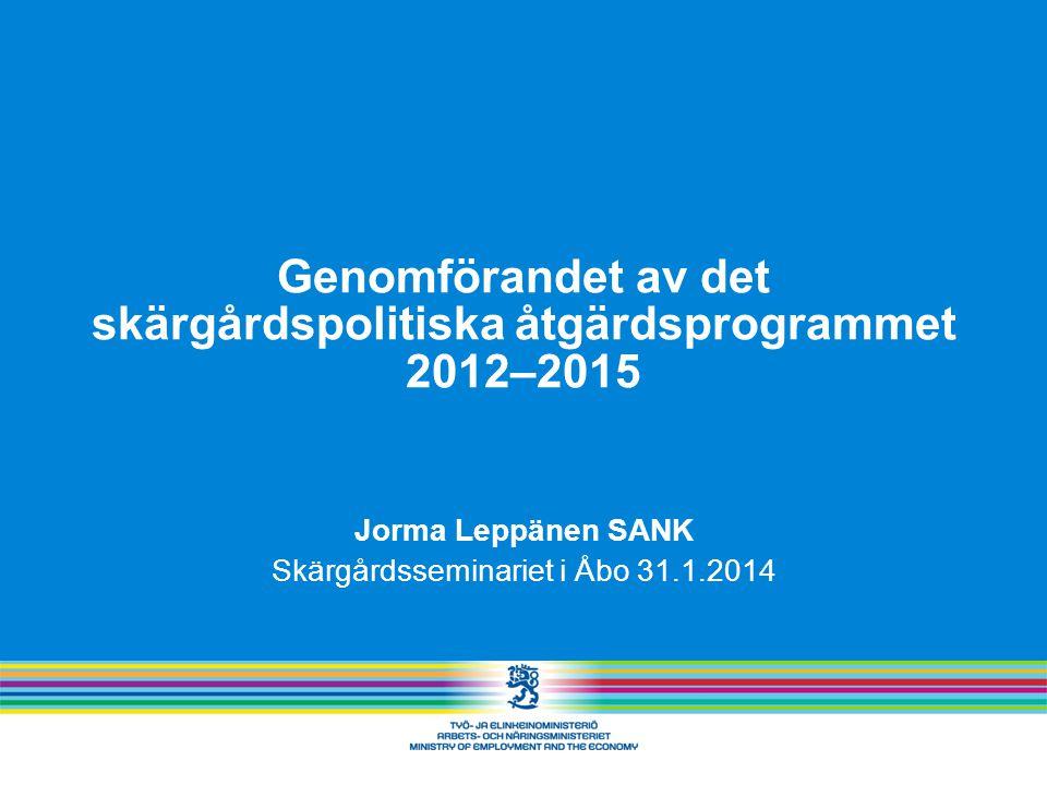 Genomförandet av det skärgårdspolitiska åtgärdsprogrammet 2012–2015 Jorma Leppänen SANK Skärgårdsseminariet i Åbo 31.1.2014