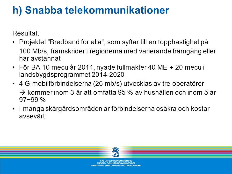 h) Snabba telekommunikationer Resultat: •Projektet Bredband för alla , som syftar till en topphastighet på 100 Mb/s, framskrider i regionerna med varierande framgång eller har avstannat •För BA 10 mecu år 2014, nyade fullmakter 40 ME + 20 mecu i landsbygdsprogrammet 2014-2020 •4 G-mobilförbindelserna (26 mb/s) utvecklas av tre operatörer  kommer inom 3 år att omfatta 95 % av hushållen och inom 5 år 97−99 % •I många skärgårdsområden är förbindelserna osäkra och kostar avsevärt