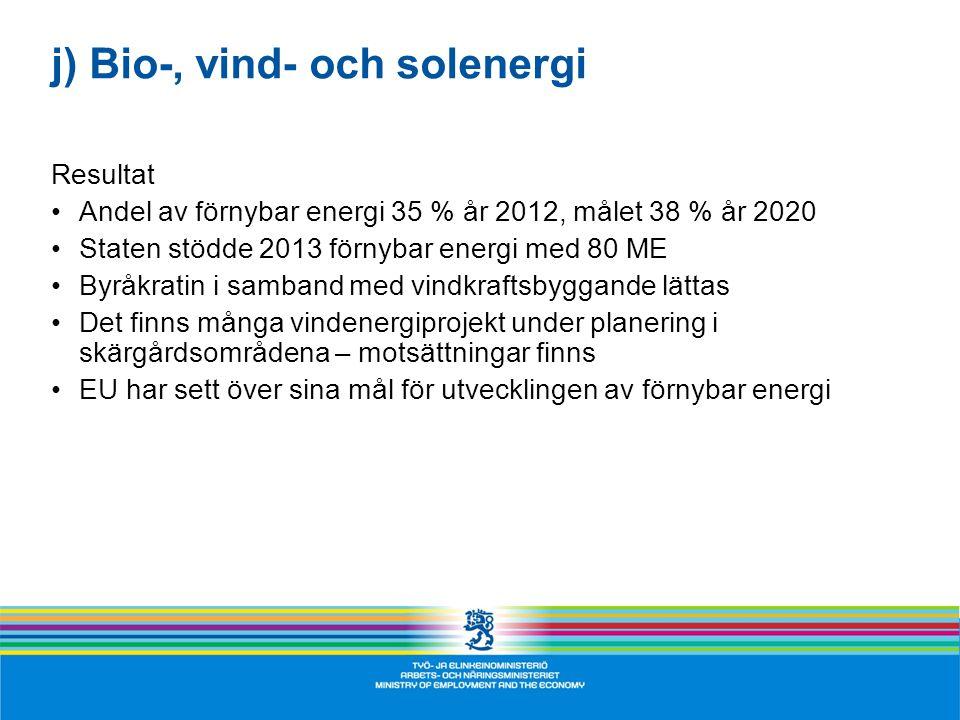j) Bio-, vind- och solenergi Resultat •Andel av förnybar energi 35 % år 2012, målet 38 % år 2020 •Staten stödde 2013 förnybar energi med 80 ME •Byråkratin i samband med vindkraftsbyggande lättas •Det finns många vindenergiprojekt under planering i skärgårdsområdena – motsättningar finns •EU har sett över sina mål för utvecklingen av förnybar energi