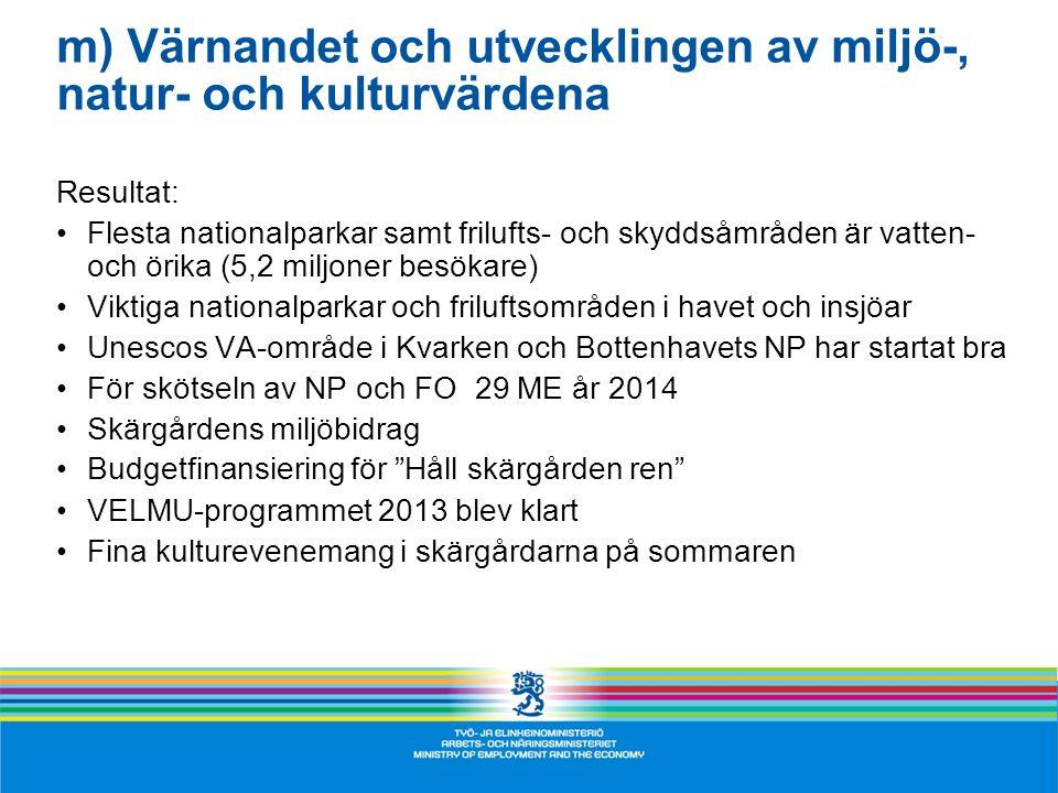 m) Värnandet och utvecklingen av miljö-, natur- och kulturvärdena Resultat: •Flesta nationalparkar samt frilufts- och skyddsåmråden är vatten- och örika (5,2 miljoner besökare) •Viktiga nationalparkar och friluftsområden i havet och insjöar •Unescos VA-område i Kvarken och Bottenhavets NP har startat bra •För skötseln av NP och FO 29 ME år 2014 •Skärgårdens miljöbidrag •Budgetfinansiering för Håll skärgården ren •VELMU-programmet 2013 blev klart •Fina kulturevenemang i skärgårdarna på sommaren