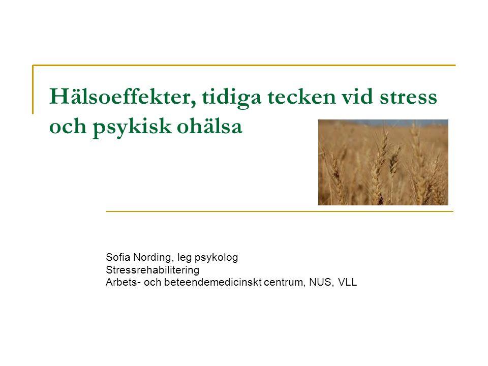 Hälsoeffekter, tidiga tecken vid stress och psykisk ohälsa Sofia Nording, leg psykolog Stressrehabilitering Arbets- och beteendemedicinskt centrum, NUS, VLL