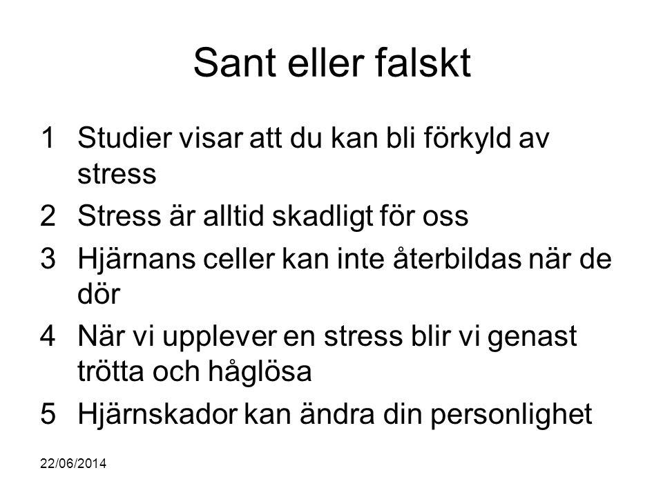 Svar 1Studier visar att du kan bli förkyld av stress-SANT 2Stress är alltid skadligt för oss-FALSKT 3Hjärnans celler kan inte återbildas när de dör-FALSKT 4När vi upplever en stress blir vi genast trötta och håglösa-FALSKT 5Hjärnskador kan ändra din personlighet- SANT 22/06/2014