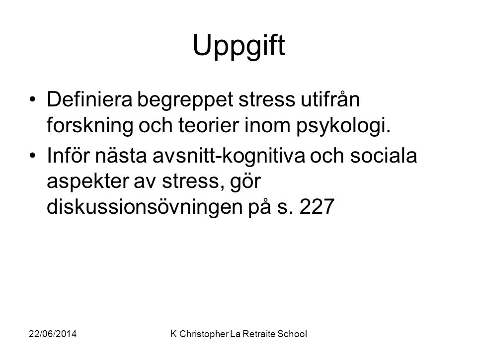 Uppgift •Definiera begreppet stress utifrån forskning och teorier inom psykologi. •Inför nästa avsnitt-kognitiva och sociala aspekter av stress, gör d