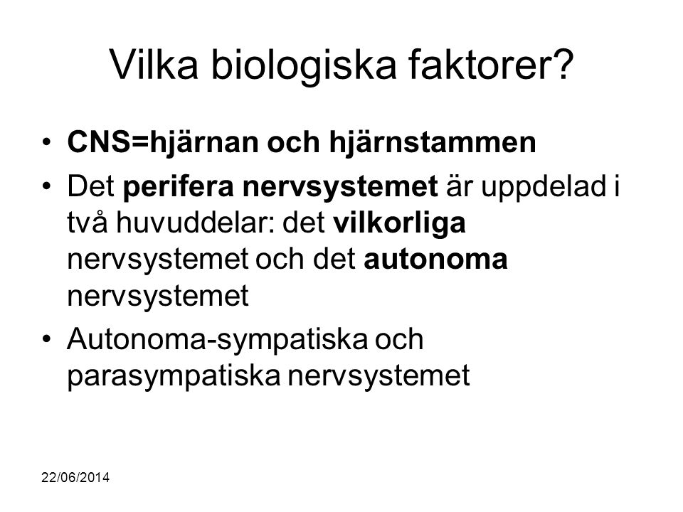 Vilka biologiska faktorer? •CNS=hjärnan och hjärnstammen •Det perifera nervsystemet är uppdelad i två huvuddelar: det vilkorliga nervsystemet och det