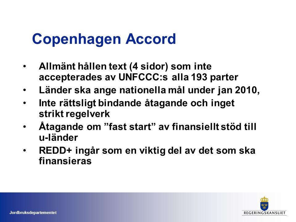 Jordbruksdepartementet Copenhagen Accord •Allmänt hållen text (4 sidor) som inte accepterades av UNFCCC:s alla 193 parter •Länder ska ange nationella mål under jan 2010, •Inte rättsligt bindande åtagande och inget strikt regelverk •Åtagande om fast start av finansiellt stöd till u-länder •REDD+ ingår som en viktig del av det som ska finansieras