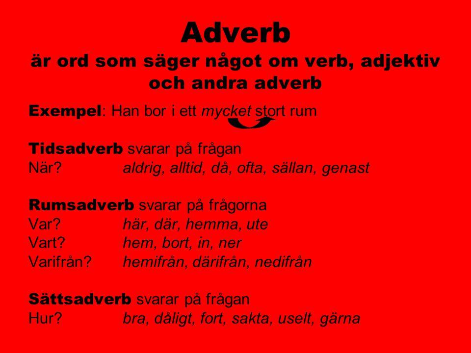 Adverb är ord som säger något om verb, adjektiv och andra adverb Exempel : Han bor i ett mycket stort rum Tidsadverb svarar på frågan När?aldrig, allt