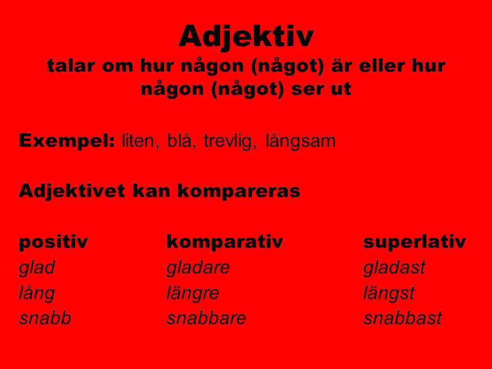 Adjektiv talar om hur någon (något) är eller hur någon (något) ser ut Exempel: liten, blå, trevlig, långsam Adjektivet kan kompareras positivkomparati