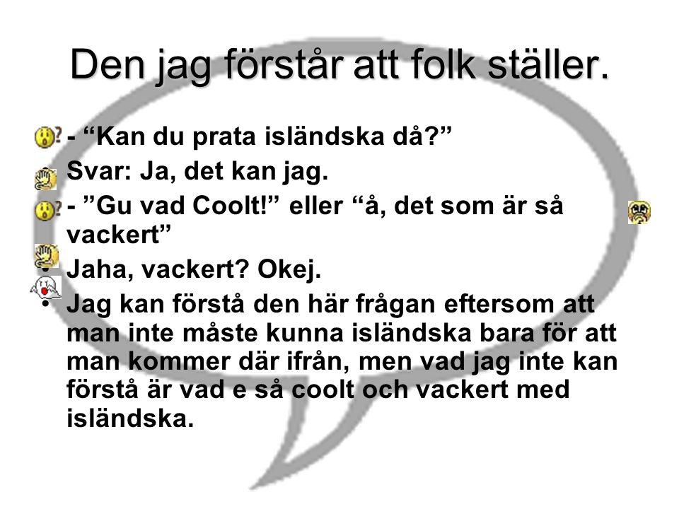 Den jag förstår att folk ställer.•- Kan du prata isländska då? •Svar: Ja, det kan jag.