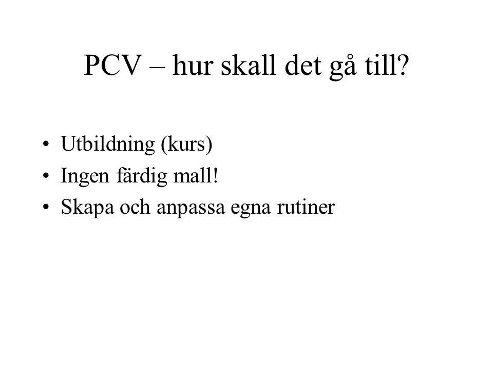 PCV – hur skall det gå till? •Utbildning (kurs) •Ingen färdig mall! •Skapa och anpassa egna rutiner