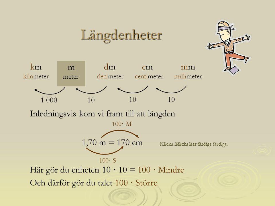 Längdenheter 1,70 m = 170 cm 10 1 000 mm millimeter m meter cm centimeter dm decimeter km kilometer Klicka när du läst färdigt. Här gör du enheten 10