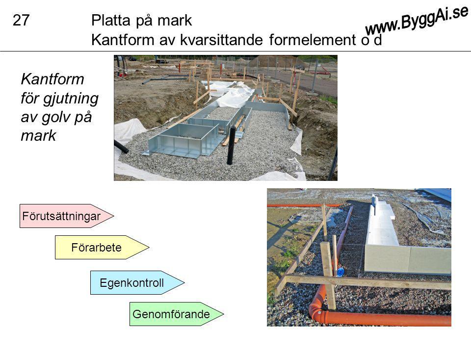 Förarbete Genomförande Förutsättningar Egenkontroll Platta på mark Kantform av kvarsittande formelement o d 27 Kantform för gjutning av golv på mark