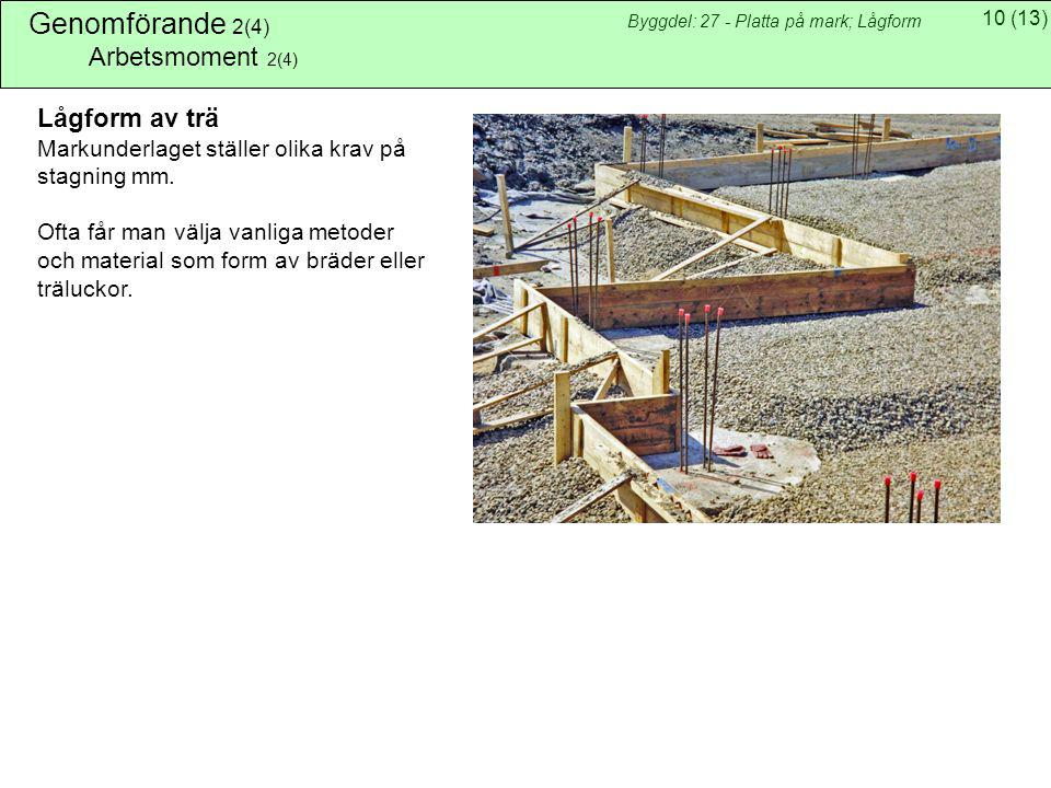 10(13) Byggdel: 27 - Platta på mark; Lågform Genomförande 2(4) Arbetsmoment 2(4) Lågform av trä Markunderlaget ställer olika krav på stagning mm. Ofta