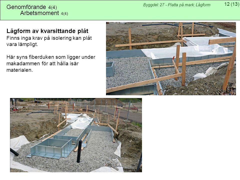 12(13) Byggdel: 27 - Platta på mark; Lågform Arbetsmoment 4(4) Lågform av kvarsittande plåt Finns inga krav på isolering kan plåt vara lämpligt. Här s
