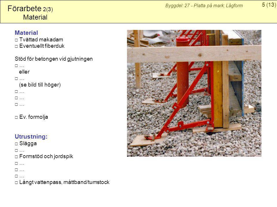 5(13) Byggdel: 27 - Platta på mark; Lågform Förarbete 2(3) Material □ Tvättad makadam □ Eventuellt fiberduk Stöd för betongen vid gjutningen □ … eller