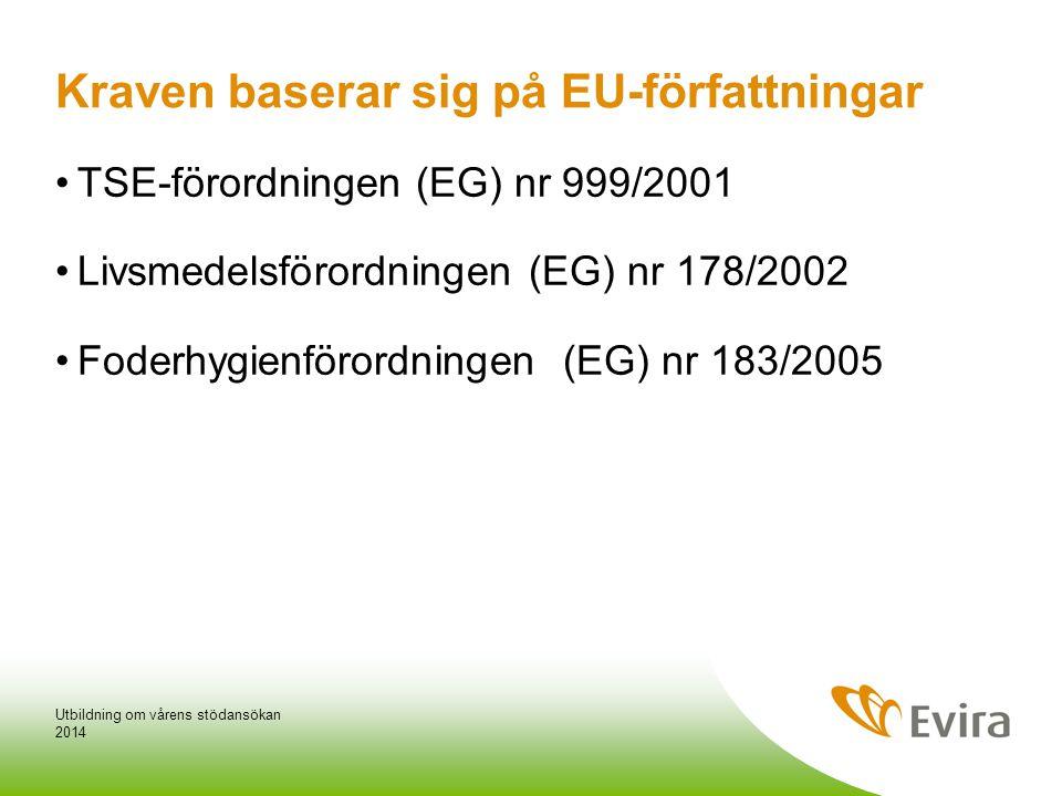 Kraven baserar sig på EU-författningar •TSE-förordningen (EG) nr 999/2001 •Livsmedelsförordningen (EG) nr 178/2002 •Foderhygienförordningen (EG) nr 183/2005 2014 Utbildning om vårens stödansökan