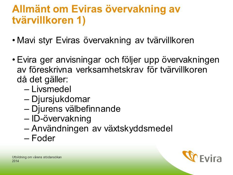 Allmänt om Eviras övervakning av tvärvillkoren 1) •Mavi styr Eviras övervakning av tvärvillkoren •Evira ger anvisningar och följer upp övervakningen av föreskrivna verksamhetskrav för tvärvillkoren då det gäller: –Livsmedel –Djursjukdomar –Djurens välbefinnande –ID-övervakning –Användningen av växtskyddsmedel –Foder 2014 Utbildning om vårens stödansökan
